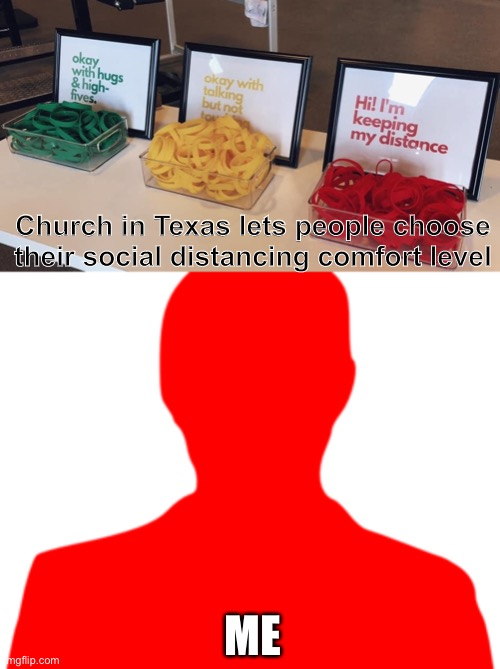 Social distancing |  Church in Texas lets people choose their social distancing comfort level; ME | image tagged in social distancing | made w/ Imgflip meme maker