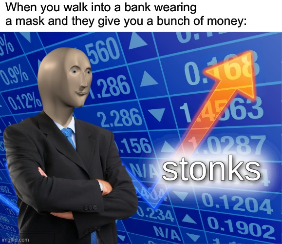 Stonks |  When you walk into a bank wearing a mask and they give you a bunch of money: | image tagged in stonks,memes | made w/ Imgflip meme maker