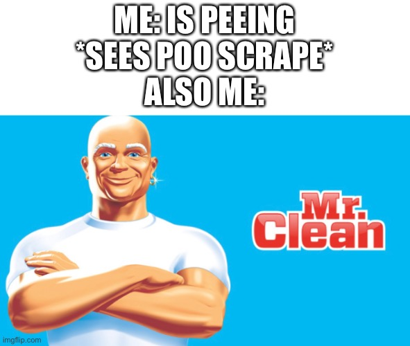 ME: IS PEEING *SEES POO SCRAPE* ALSO ME: | image tagged in mr clean | made w/ Imgflip meme maker