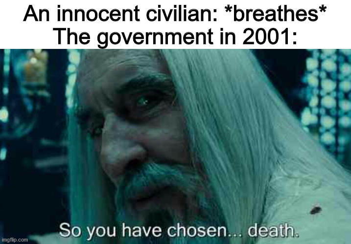 So you have chosen death |  An innocent civilian: *breathes* The government in 2001: | image tagged in so you have chosen death,911 | made w/ Imgflip meme maker
