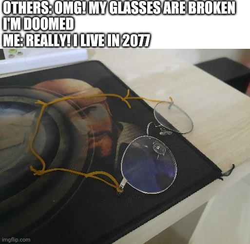 Repaired glasses |  OTHERS: OMG! MY GLASSES ARE BROKEN  I'M DOOMED  ME: REALLY! I LIVE IN 2077 | image tagged in glasses,sunglasses | made w/ Imgflip meme maker