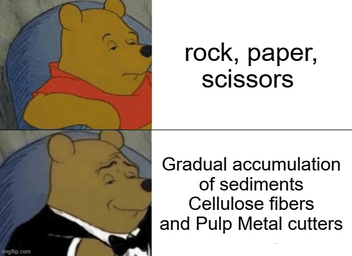 A meme for the biggest brains |  rock, paper, scissors; Gradual accumulation of sediments Cellulose fibers and Pulp Metal cutters | image tagged in memes,tuxedo winnie the pooh | made w/ Imgflip meme maker