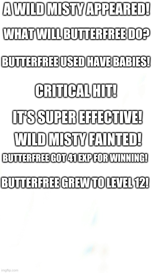 Misty fainted |  A WILD MISTY APPEARED! WHAT WILL BUTTERFREE DO? BUTTERFREE USED HAVE BABIES! CRITICAL HIT! IT'S SUPER EFFECTIVE! WILD MISTY FAINTED! BUTTERFREE GOT 41 EXP FOR WINNING! BUTTERFREE GREW TO LEVEL 12! | image tagged in blank pokemon meme | made w/ Imgflip meme maker