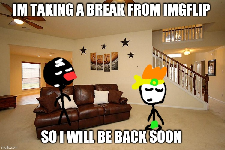 imma take a break for now |  IM TAKING A BREAK FROM IMGFLIP; SO I WILL BE BACK SOON | image tagged in living room ceiling fans,break,relax | made w/ Imgflip meme maker