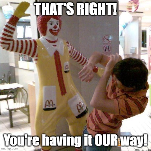Ronald McDonald slap |  THAT'S RIGHT! You're having it OUR way! | image tagged in ronald mcdonald slap | made w/ Imgflip meme maker