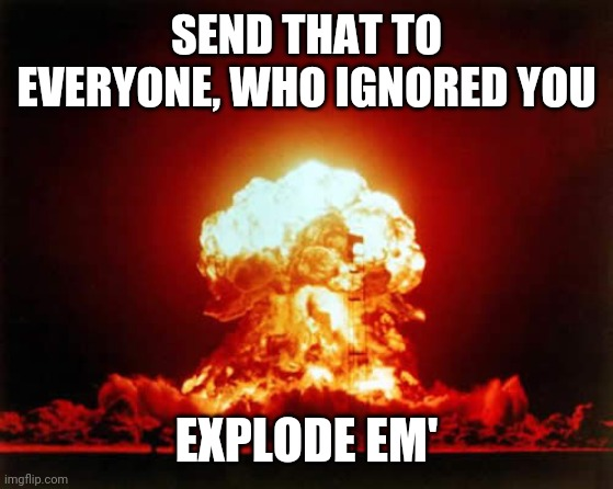 Nuclear Explosion Meme |  SEND THAT TO EVERYONE, WHO IGNORED YOU; EXPLODE EM' | image tagged in memes,nuclear explosion | made w/ Imgflip meme maker