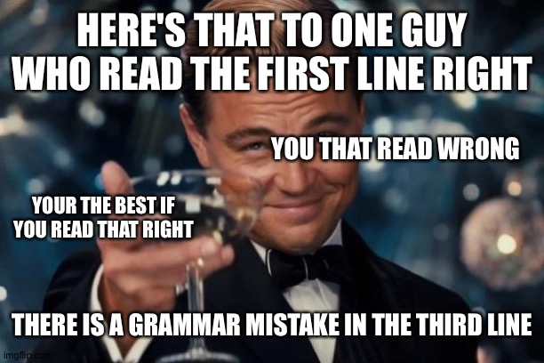Leonardo Dicaprio Cheers |  HERE'S THAT TO ONE GUY WHO READ THE FIRST LINE RIGHT; YOU THAT READ WRONG; YOUR THE BEST IF YOU READ THAT RIGHT; THERE IS A GRAMMAR MISTAKE IN THE THIRD LINE | image tagged in memes,leonardo dicaprio cheers | made w/ Imgflip meme maker
