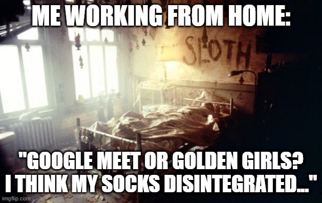 "ME WORKING FROM HOME:; ""GOOGLE MEET OR GOLDEN GIRLS? I THINK MY SOCKS DISINTEGRATED..."" 