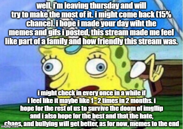 thursday leaving date |  well, i'm leaving thursday and will try to make the most of it. i might come back (15% chance]. i hope i made your day wiht the memes and gifs i posted, this stream made me feel like part of a family and how friendly this stream was. i might check in every once in a while if i feel like it maybe like 1 - 2 times in 2 months. i hope for the rest of us to survive the doom of imgflip and i also hope for the best and that the hate, chaos, and bullying will get better, as for now, memes to the end | image tagged in memes,mocking spongebob,goodbye | made w/ Imgflip meme maker