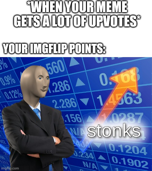 Imgflip points |  *WHEN YOUR MEME GETS A LOT OF UPVOTES*; YOUR IMGFLIP POINTS: | image tagged in stonks,memes | made w/ Imgflip meme maker