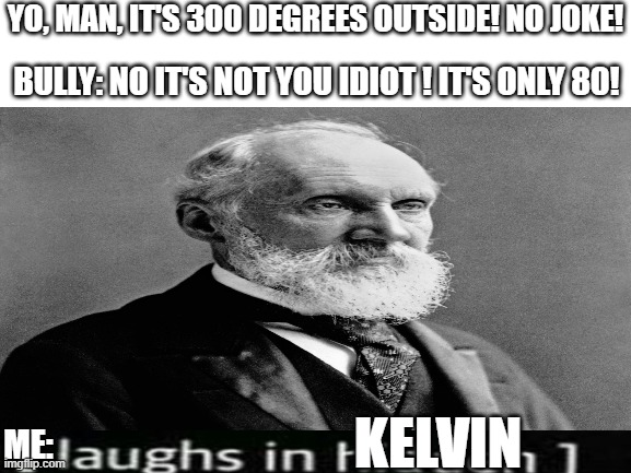 William Thomson |  YO, MAN, IT'S 300 DEGREES OUTSIDE! NO JOKE! BULLY: NO IT'S NOT YOU IDIOT ! IT'S ONLY 80! KELVIN; ME: | image tagged in temperature,science,math | made w/ Imgflip meme maker