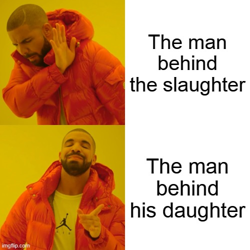 Drake Hotline Bling Meme |  The man behind the slaughter; The man behind his daughter | image tagged in memes,drake hotline bling | made w/ Imgflip meme maker