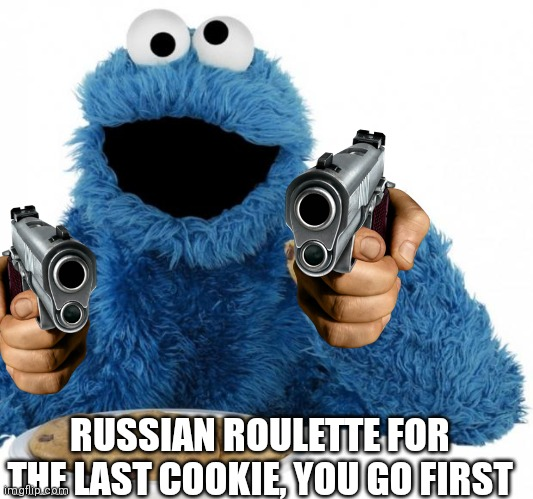 I wanted to see how this would do in the fun stream, I posted this in MemesOverload |  RUSSIAN ROULETTE FOR THE LAST COOKIE, YOU GO FIRST | image tagged in cookie monster | made w/ Imgflip meme maker