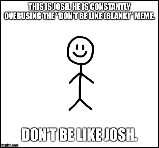 "Don't be like josh |  THIS IS JOSH. HE IS CONSTANTLY OVERUSING THE ""DON'T BE LIKE (BLANK)"" MEME. DON'T BE LIKE JOSH. 