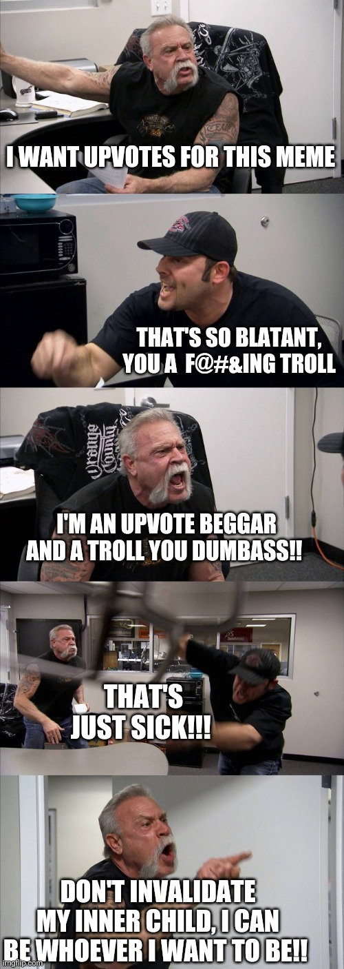 Invalidation |  I WANT UPVOTES FOR THIS MEME; THAT'S SO BLATANT, YOU A  F@#&ING TROLL; I'M AN UPVOTE BEGGAR AND A TROLL YOU DUMBASS!! THAT'S JUST SICK!!! DON'T INVALIDATE MY INNER CHILD, I CAN BE WHOEVER I WANT TO BE!! | image tagged in memes,american chopper argument,upvote begging,troll | made w/ Imgflip meme maker