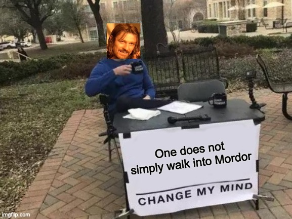 A Crossover |  One does not simply walk into Mordor | image tagged in memes,change my mind | made w/ Imgflip meme maker