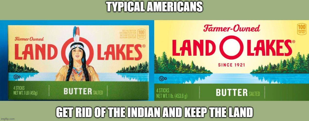 Land O' Lakes Indian |  TYPICAL AMERICANS; GET RID OF THE INDIAN AND KEEP THE LAND | image tagged in indian,native american,american products,land o lakes | made w/ Imgflip meme maker