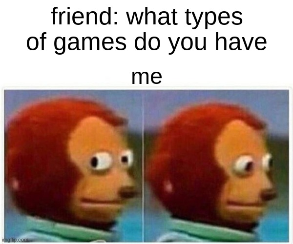 i have bad games |  friend: what types of games do you have; me | image tagged in memes,monkey puppet | made w/ Imgflip meme maker