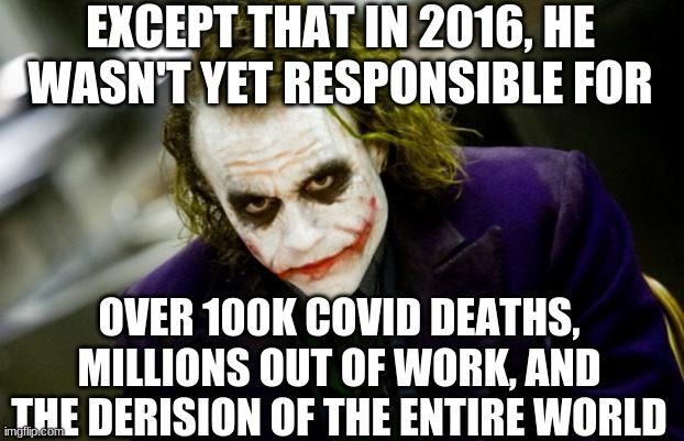 why so serious joker | EXCEPT THAT IN 2016, HE WASN'T YET RESPONSIBLE FOR OVER 100K COVID DEATHS, MILLIONS OUT OF WORK, AND THE DERISION OF THE ENTIRE WORLD | image tagged in why so serious joker | made w/ Imgflip meme maker