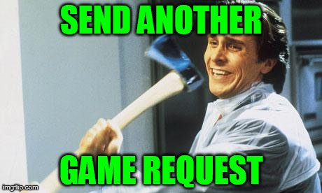 SEND ANOTHER GAME REQUEST | image tagged in american psycho,funny,facebook | made w/ Imgflip meme maker