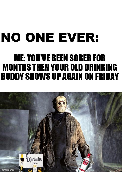Friday the 13th step |  NO ONE EVER:; ME: YOU'VE BEEN SOBER FOR MONTHS THEN YOUR OLD DRINKING BUDDY SHOWS UP AGAIN ON FRIDAY | image tagged in blank white template,jason voorhees,alcoholic | made w/ Imgflip meme maker