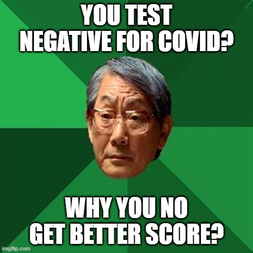 High Expectations Asian Father |  YOU TEST NEGATIVE FOR COVID? WHY YOU NO GET BETTER SCORE? | image tagged in memes,high expectations asian father,fun,coronavirus | made w/ Imgflip meme maker