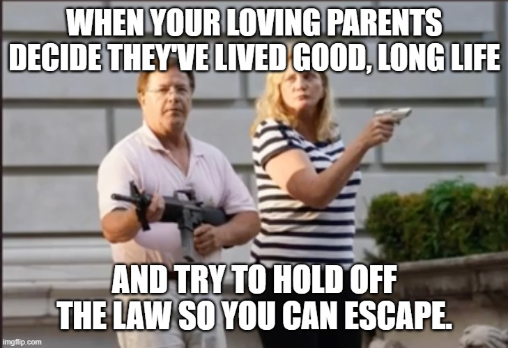 WHEN YOUR LOVING PARENTS DECIDE THEY'VE LIVED GOOD, LONG LIFE; AND TRY TO HOLD OFF THE LAW SO YOU CAN ESCAPE. | image tagged in ken and karen | made w/ Imgflip meme maker