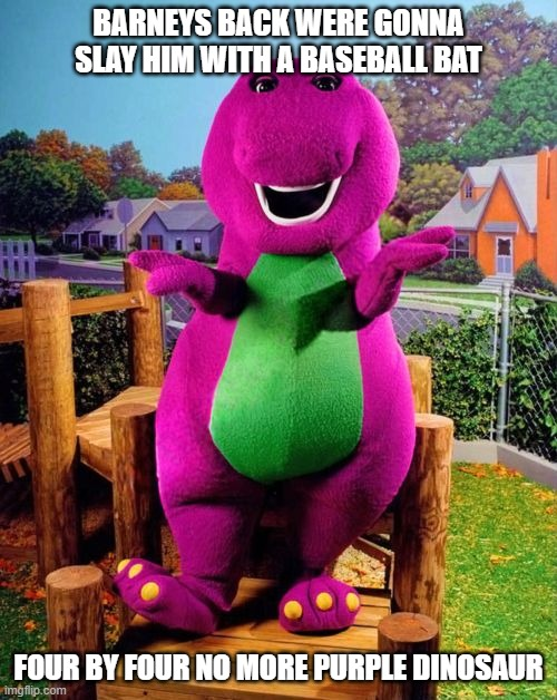 WHOS WITH ME... |  BARNEYS BACK WERE GONNA SLAY HIM WITH A BASEBALL BAT; FOUR BY FOUR NO MORE PURPLE DINOSAUR | image tagged in barney the dinosaur,baseball bat | made w/ Imgflip meme maker