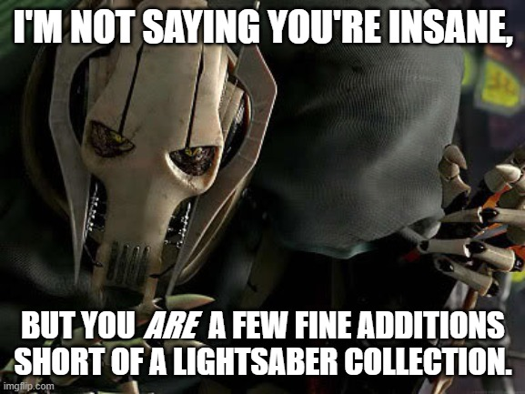 General Grievous Collection |  I'M NOT SAYING YOU'RE INSANE, BUT YOU            A FEW FINE ADDITIONS SHORT OF A LIGHTSABER COLLECTION. ARE | image tagged in general grievous collection,memes,funny,insanity | made w/ Imgflip meme maker