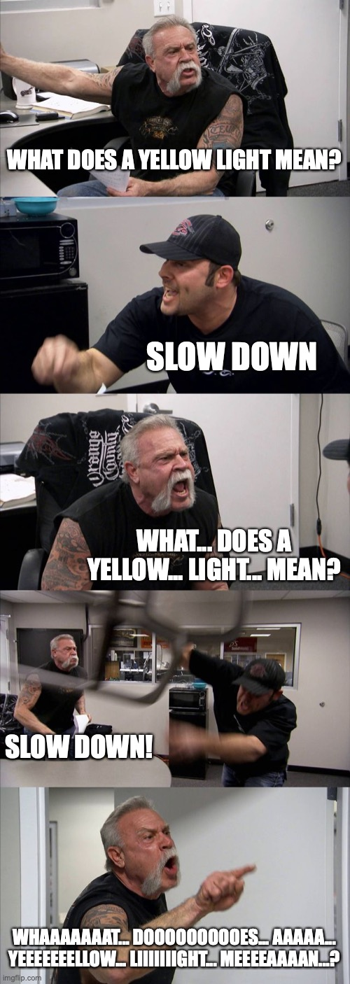 American Chopper Argument Meme |  WHAT DOES A YELLOW LIGHT MEAN? SLOW DOWN; WHAT... DOES A YELLOW... LIGHT... MEAN? SLOW DOWN! WHAAAAAAAT... DOOOOOOOOOES... AAAAA... YEEEEEEELLOW... LIIIIIIIGHT... MEEEEAAAAN...? | image tagged in american chopper argument,taxi,jim ignatowski,what does a yellow light mean,yellow light,slow down | made w/ Imgflip meme maker