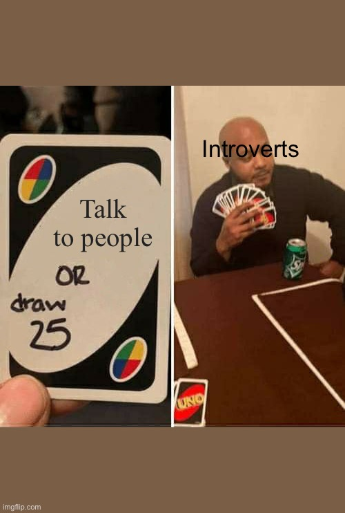 UNO Draw 25 Cards Meme |  Introverts; Talk to people | image tagged in memes,uno draw 25 cards | made w/ Imgflip meme maker
