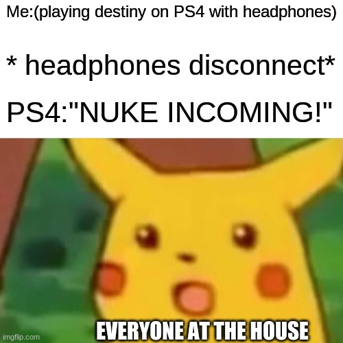 "TACTICAL NUKE INCOMING!!! |  Me:(playing destiny on PS4 with headphones); * headphones disconnect*; PS4:""NUKE INCOMING!""; EVERYONE AT THE HOUSE 