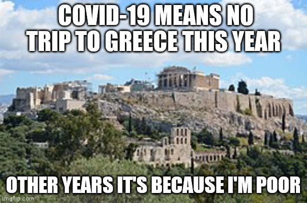 COVID-19 MEANS NO TRIP TO GREECE THIS YEAR; OTHER YEARS IT'S BECAUSE I'M POOR | image tagged in greece | made w/ Imgflip meme maker