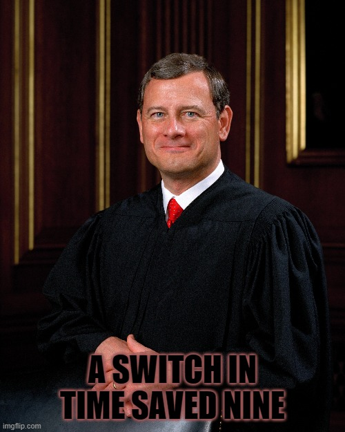 A Switch in Time Saved Nine |  A SWITCH IN TIME SAVED NINE | image tagged in supreme court,scotus,law | made w/ Imgflip meme maker