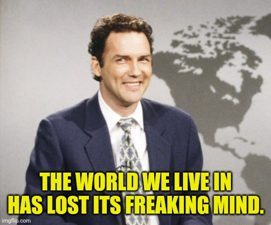 THE WORLD WE LIVE IN HAS LOST ITS FREAKING MIND. | made w/ Imgflip meme maker