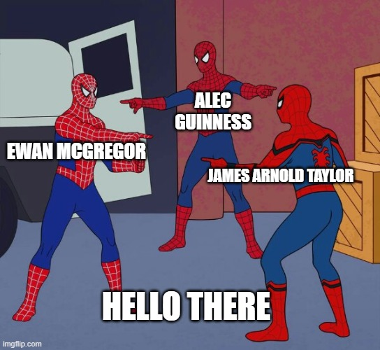 Hello There |  ALEC GUINNESS; EWAN MCGREGOR; JAMES ARNOLD TAYLOR; HELLO THERE | image tagged in spider man triple,star wars,obi wan kenobi,actors,hello there | made w/ Imgflip meme maker