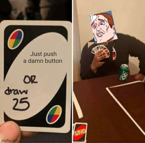 Meme crossover |  Just push a damn button | image tagged in memes,uno draw 25 cards,two buttons | made w/ Imgflip meme maker