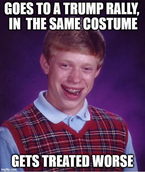 Bad Luck Brian Meme | GOES TO A TRUMP RALLY,  IN  THE SAME COSTUME GETS TREATED WORSE | image tagged in memes,bad luck brian | made w/ Imgflip meme maker