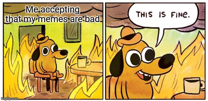 This Is Fine |  Me accepting that my memes are bad | image tagged in memes,this is fine | made w/ Imgflip meme maker