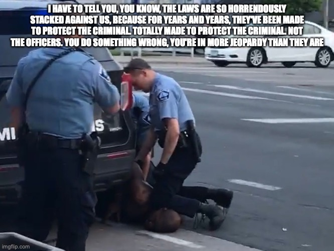 I HAVE TO TELL YOU, YOU KNOW, THE LAWS ARE SO HORRENDOUSLY STACKED AGAINST US, BECAUSE FOR YEARS AND YEARS, THEY'VE BEEN MADE TO PROTECT THE CRIMINAL. TOTALLY MADE TO PROTECT THE CRIMINAL. NOT THE OFFICERS. YOU DO SOMETHING WRONG, YOU'RE IN MORE JEOPARDY THAN THEY ARE | made w/ Imgflip meme maker