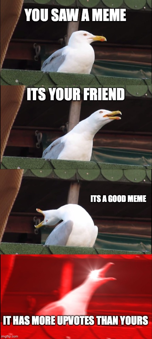 Inhaling Seagull Meme |  YOU SAW A MEME; ITS YOUR FRIEND; ITS A GOOD MEME; IT HAS MORE UPVOTES THAN YOURS | image tagged in memes,inhaling seagull | made w/ Imgflip meme maker