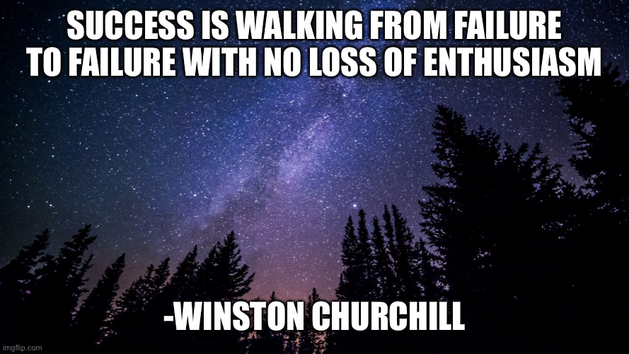 SUCCESS IS WALKING FROM FAILURE TO FAILURE WITH NO LOSS OF ENTHUSIASM; -WINSTON CHURCHILL | image tagged in memes,motivational | made w/ Imgflip meme maker