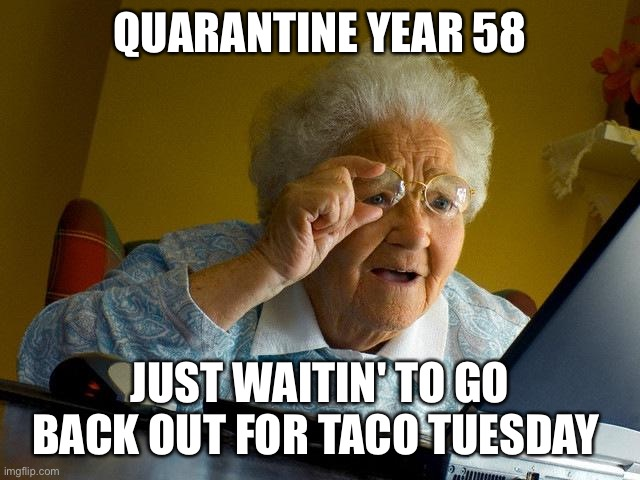 Just checking Yelp and STILL not sure when anything closes |  QUARANTINE YEAR 58; JUST WAITIN' TO GO BACK OUT FOR TACO TUESDAY | image tagged in memes,grandma finds the internet | made w/ Imgflip meme maker