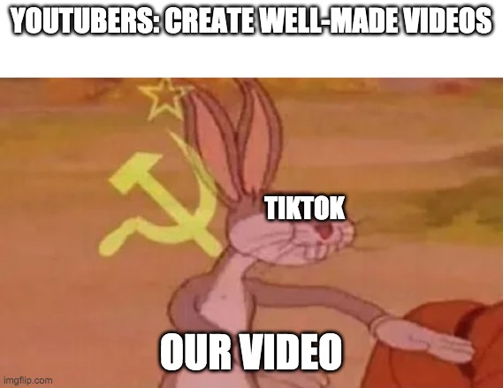 Bugs bunny communist |  YOUTUBERS: CREATE WELL-MADE VIDEOS; TIKTOK; OUR VIDEO | image tagged in bugs bunny communist,tiktok | made w/ Imgflip meme maker