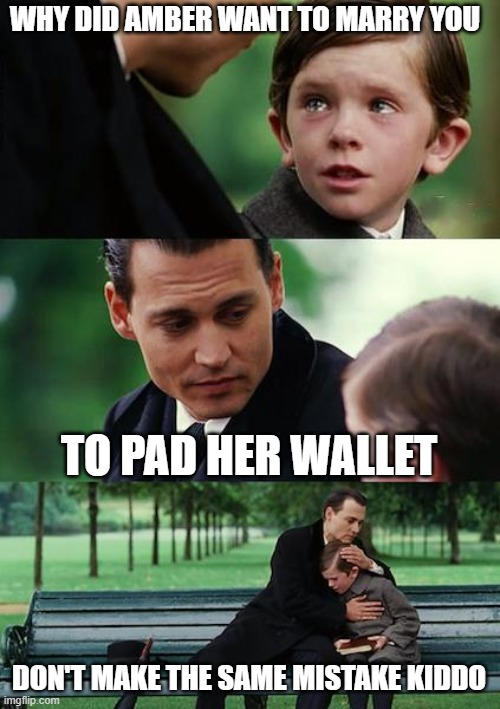 Finding Your Wallet Empty |  WHY DID AMBER WANT TO MARRY YOU; TO PAD HER WALLET; DON'T MAKE THE SAME MISTAKE KIDDO | image tagged in memes,finding neverland,johnny depp | made w/ Imgflip meme maker