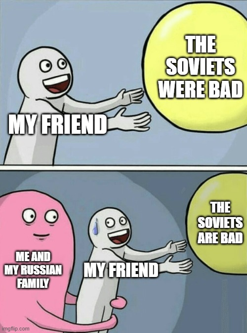 Running Away Balloon Meme |  THE SOVIETS WERE BAD; MY FRIEND; THE SOVIETS ARE BAD; ME AND MY RUSSIAN FAMILY; MY FRIEND | image tagged in memes,running away balloon | made w/ Imgflip meme maker