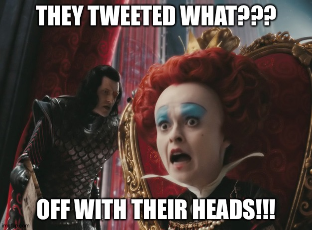 Red Queen |  THEY TWEETED WHAT??? OFF WITH THEIR HEADS!!! | image tagged in queen | made w/ Imgflip meme maker