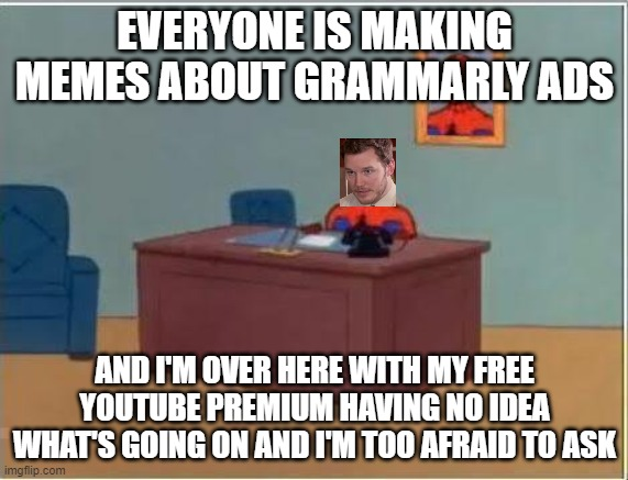 what grammarly ads |  EVERYONE IS MAKING MEMES ABOUT GRAMMARLY ADS; AND I'M OVER HERE WITH MY FREE YOUTUBE PREMIUM HAVING NO IDEA WHAT'S GOING ON AND I'M TOO AFRAID TO ASK | image tagged in memes,spiderman computer desk,spiderman,grammarly,too afraid | made w/ Imgflip meme maker