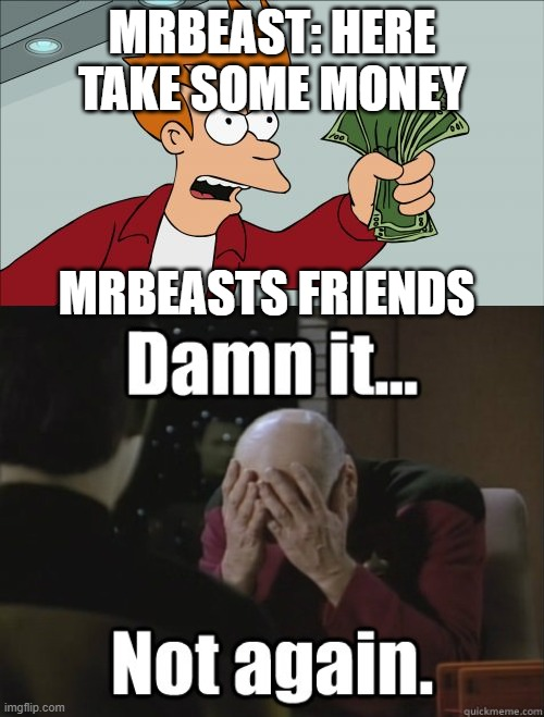MrBeast |  MRBEAST: HERE TAKE SOME MONEY; MRBEASTS FRIENDS | image tagged in memes,shut up and take my money fry | made w/ Imgflip meme maker