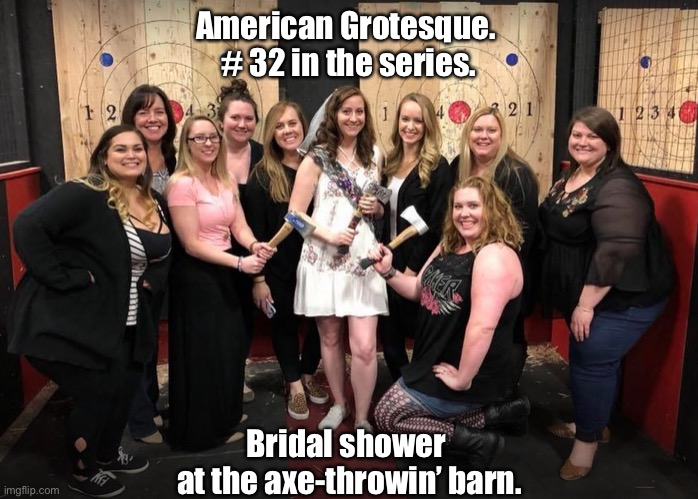 America, 'tis of thee. |  American Grotesque.  # 32 in the series. Bridal shower  at the axe-throwin' barn. | image tagged in axe-throwing,women,girls,bad taste,rednecks,bride | made w/ Imgflip meme maker